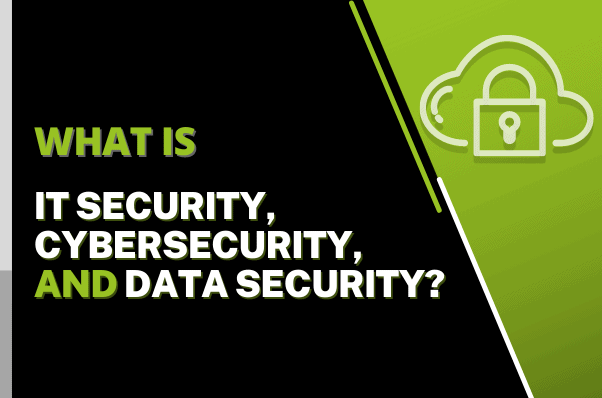 What is IT Security, Cybersecurity, And Data Security